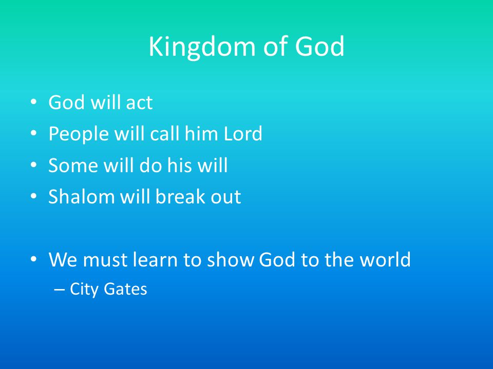 Kingdom of God God will act People will call him Lord Some will do his will Shalom will break out We must learn to show God to the world – City Gates