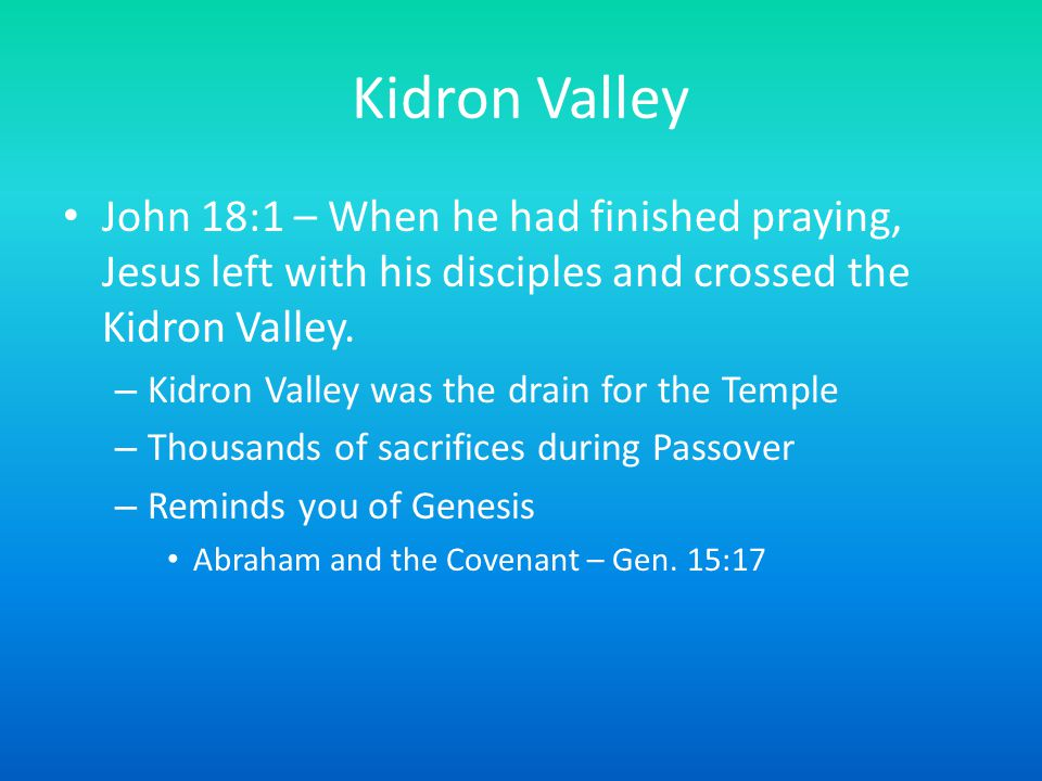 Kidron Valley John 18:1 – When he had finished praying, Jesus left with his disciples and crossed the Kidron Valley. – Kidron Valley was the drain for