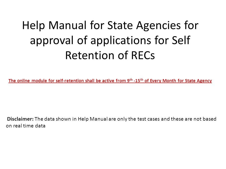 Help Manual for State Agencies for approval of applications for Self Retention of RECs The online module for self-retention shall be active from 9 th -15 th of Every Month for State Agency Disclaimer: The data shown in Help Manual are only the test cases and these are not based on real time data