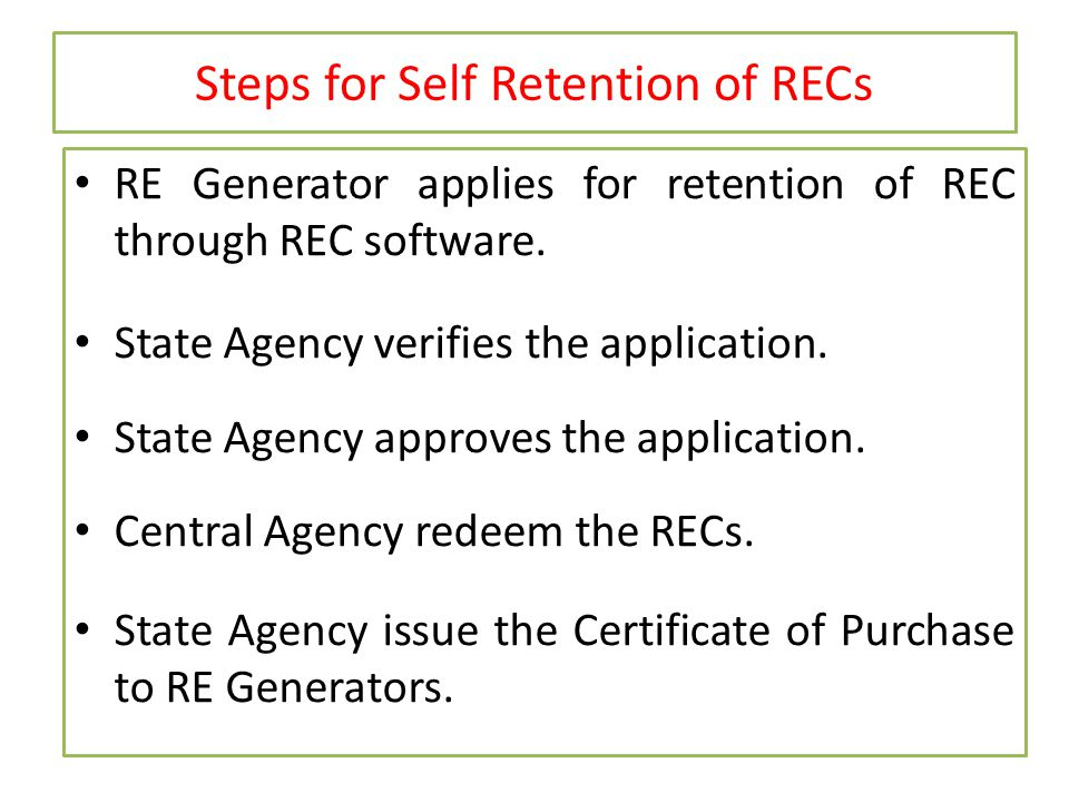 Steps for Self Retention of RECs RE Generator applies for retention of REC through REC software. State Agency verifies the application. State Agency a