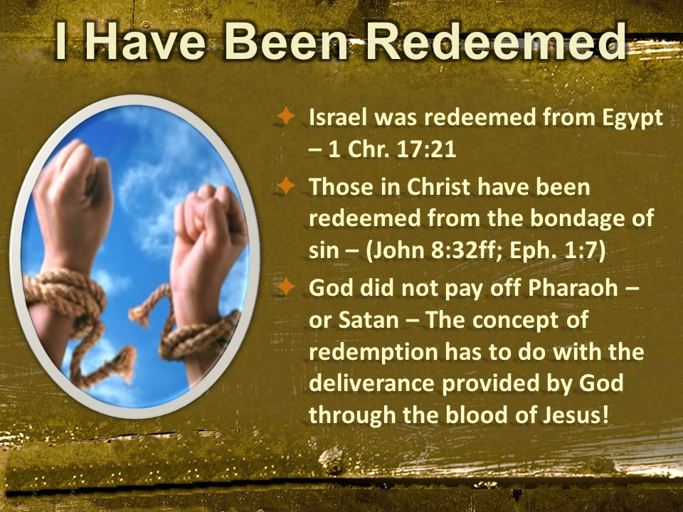  Israel was redeemed from Egypt – 1 Chr. 17:21  Those in Christ have been redeemed from the bondage of sin – (John 8:32ff; Eph. 1:7)  God did not p