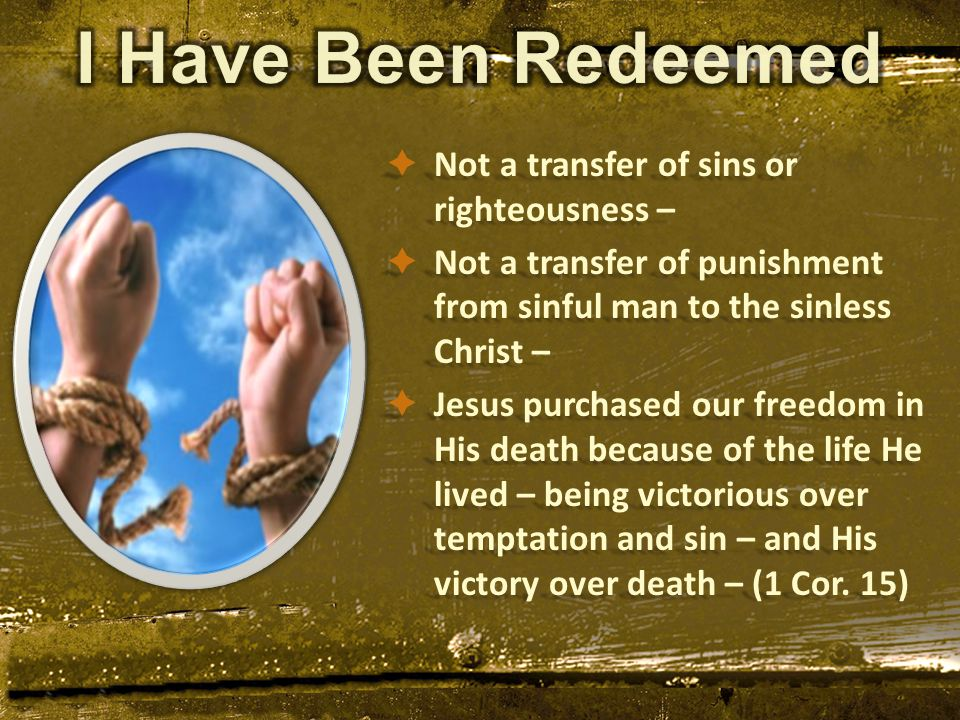  Not a transfer of sins or righteousness –  Not a transfer of punishment from sinful man to the sinless Christ –  Jesus purchased our freedom in His death because of the life He lived – being victorious over temptation and sin – and His victory over death – (1 Cor.