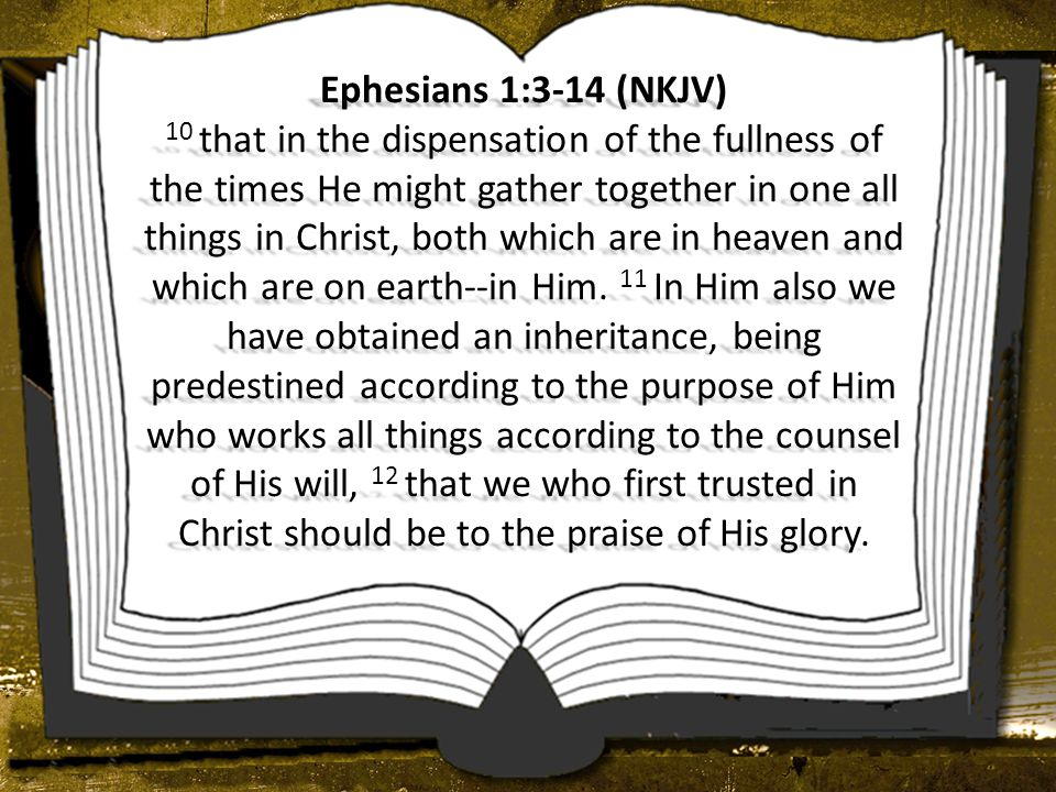 Ephesians 1:3-14 (NKJV) 10 that in the dispensation of the fullness of the times He might gather together in one all things in Christ, both which are in heaven and which are on earth--in Him.