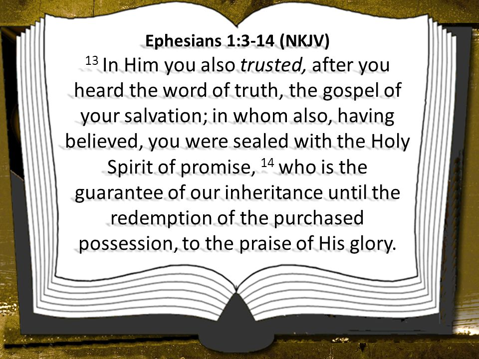 Ephesians 1:3-14 (NKJV) 13 In Him you also trusted, after you heard the word of truth, the gospel of your salvation; in whom also, having believed, yo