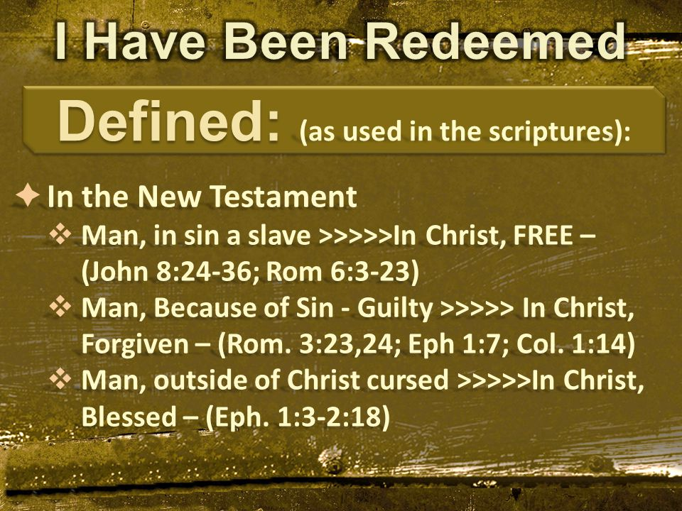  In the New Testament  Man, in sin a slave >>>>>In Christ, FREE – (John 8:24-36; Rom 6:3-23)  Man, Because of Sin - Guilty >>>>> In Christ, Forgiven – (Rom.