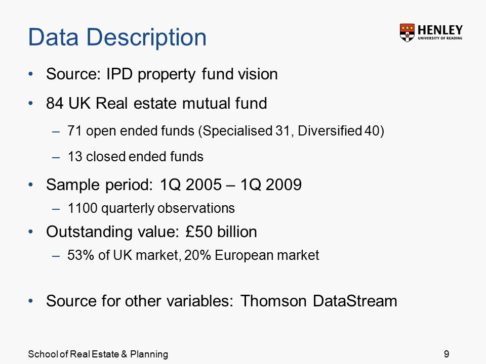 School of Real Estate & Planning Data Description Source: IPD property fund vision 84 UK Real estate mutual fund –71 open ended funds (Specialised 31, Diversified 40) –13 closed ended funds Sample period: 1Q 2005 – 1Q 2009 –1100 quarterly observations Outstanding value: £50 billion –53% of UK market, 20% European market Source for other variables: Thomson DataStream 9