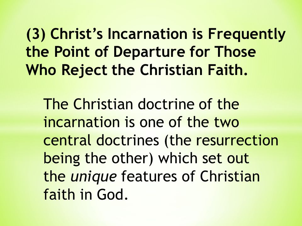 (3) Christ's Incarnation is Frequently the Point of Departure for Those Who Reject the Christian Faith. The Christian doctrine of the incarnation is o