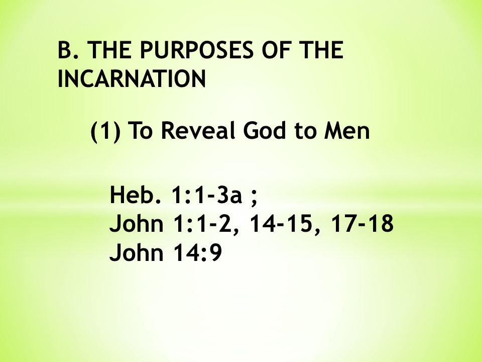 B. THE PURPOSES OF THE INCARNATION (1) To Reveal God to Men Heb. 1:1-3a ; John 1:1-2, 14-15, 17-18 John 14:9