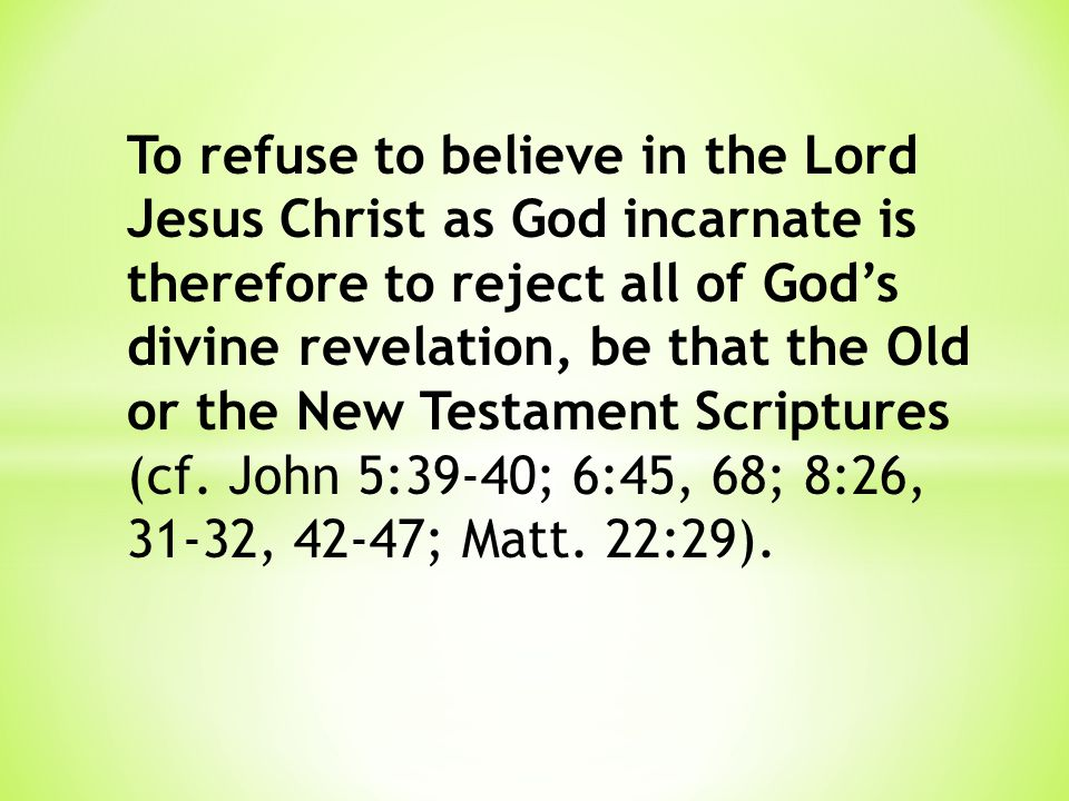 To refuse to believe in the Lord Jesus Christ as God incarnate is therefore to reject all of God's divine revelation, be that the Old or the New Testament Scriptures (cf.