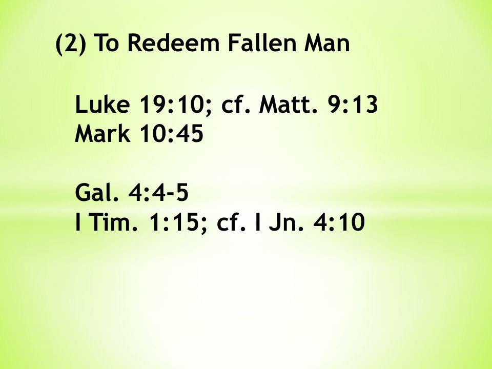 (2) To Redeem Fallen Man Luke 19:10; cf. Matt. 9:13 Mark 10:45 Gal. 4:4-5 I Tim. 1:15; cf. I Jn. 4:10