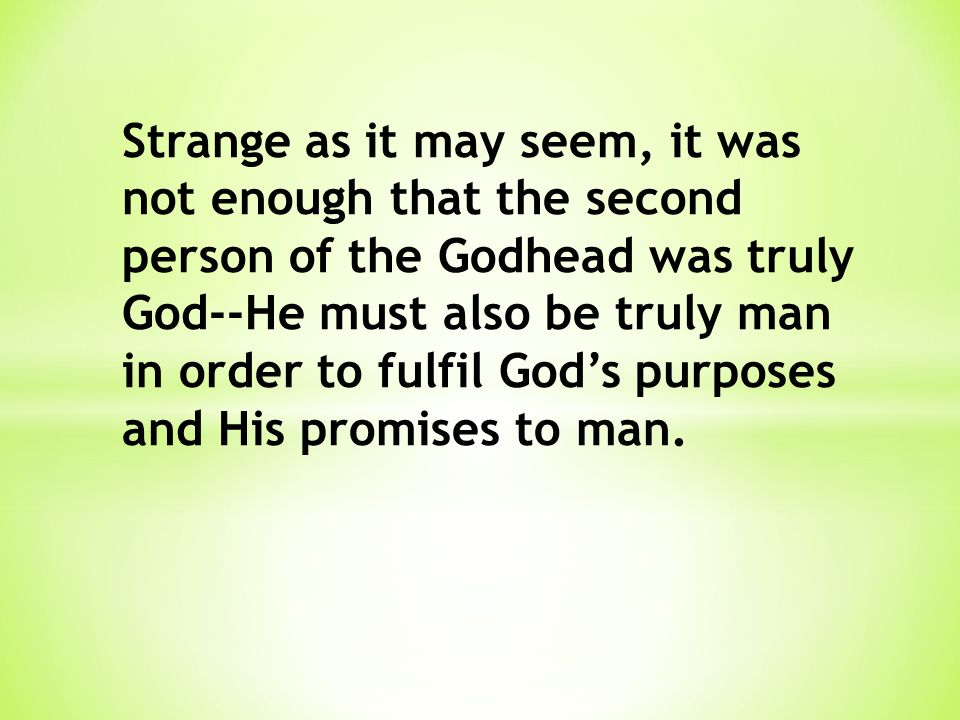 Strange as it may seem, it was not enough that the second person of the Godhead was truly God--He must also be truly man in order to fulfil God's purp