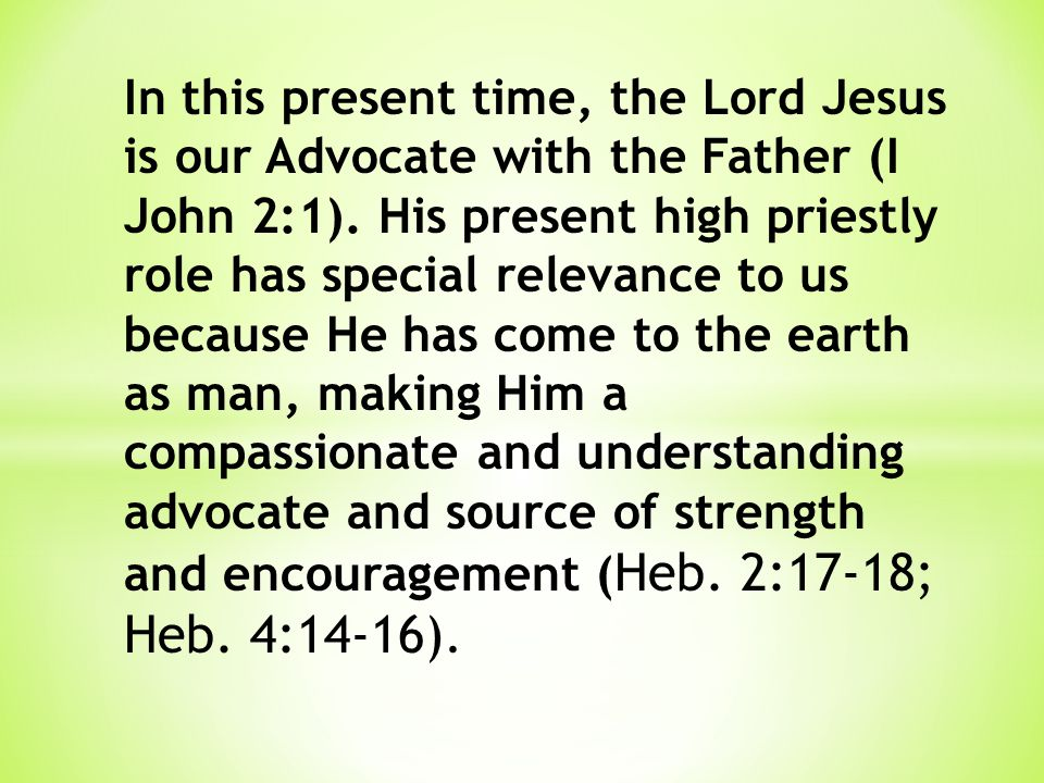 In this present time, the Lord Jesus is our Advocate with the Father (I John 2:1). His present high priestly role has special relevance to us because