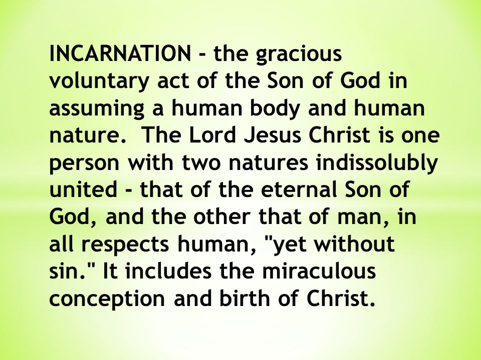 INCARNATION - the gracious voluntary act of the Son of God in assuming a human body and human nature. The Lord Jesus Christ is one person with two nat