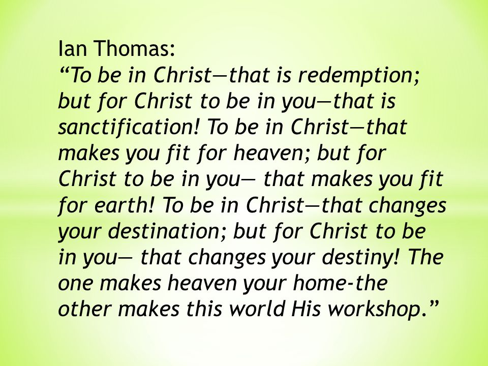 Ian Thomas: To be in Christ—that is redemption; but for Christ to be in you—that is sanctification.
