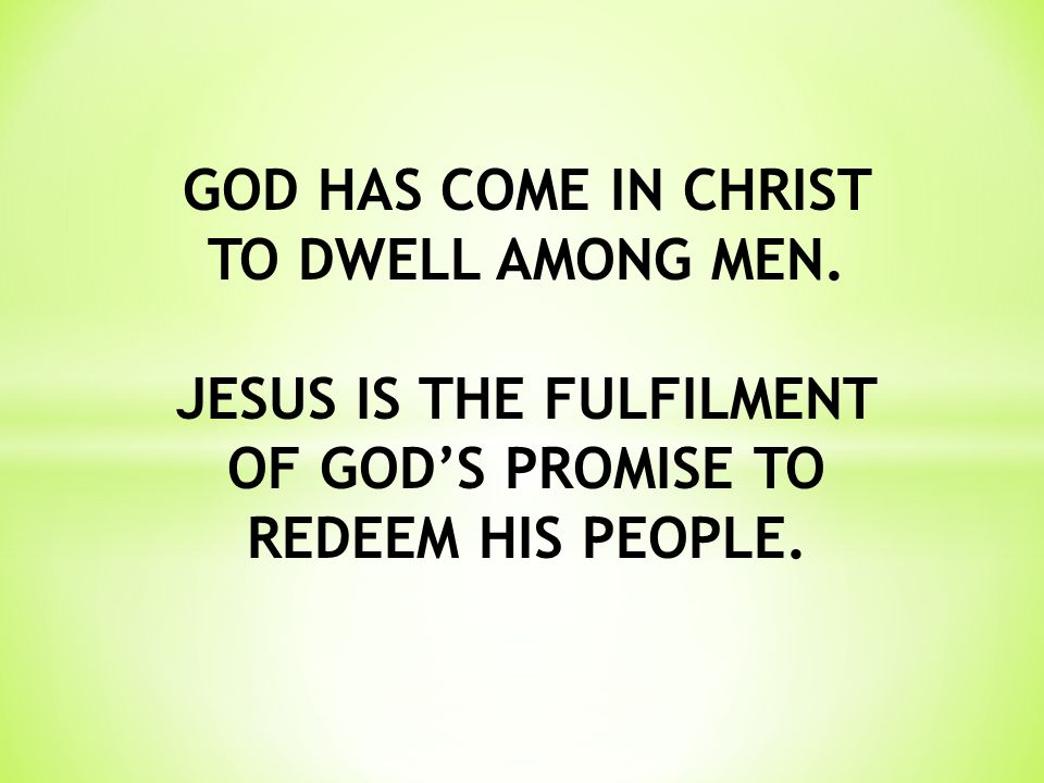 GOD HAS COME IN CHRIST TO DWELL AMONG MEN. JESUS IS THE FULFILMENT OF GOD'S PROMISE TO REDEEM HIS PEOPLE.