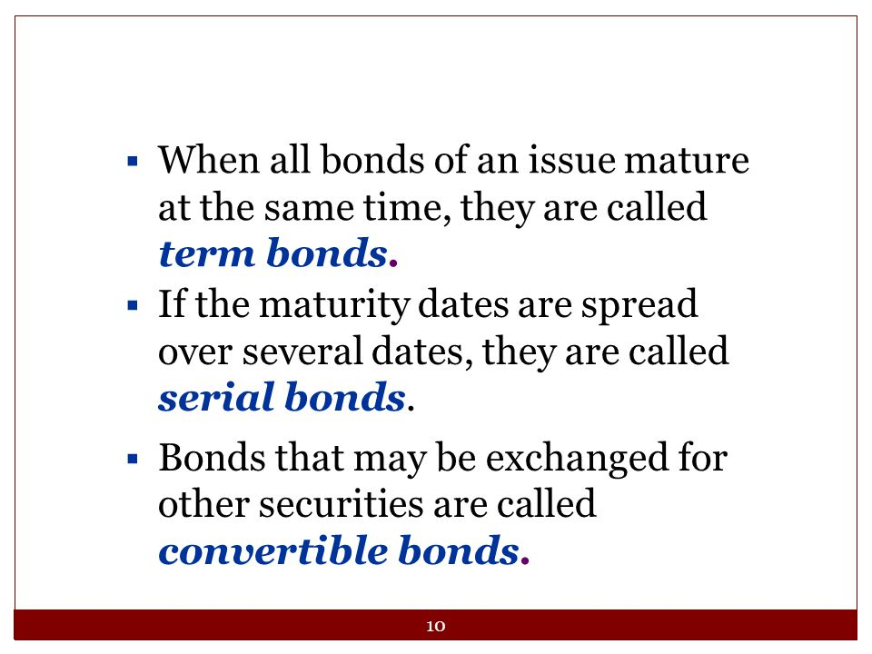 10  When all bonds of an issue mature at the same time, they are called term bonds.  If the maturity dates are spread over several dates, they are c