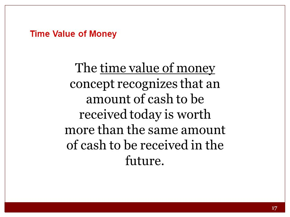 17 Time Value of Money The time value of money concept recognizes that an amount of cash to be received today is worth more than the same amount of cash to be received in the future.
