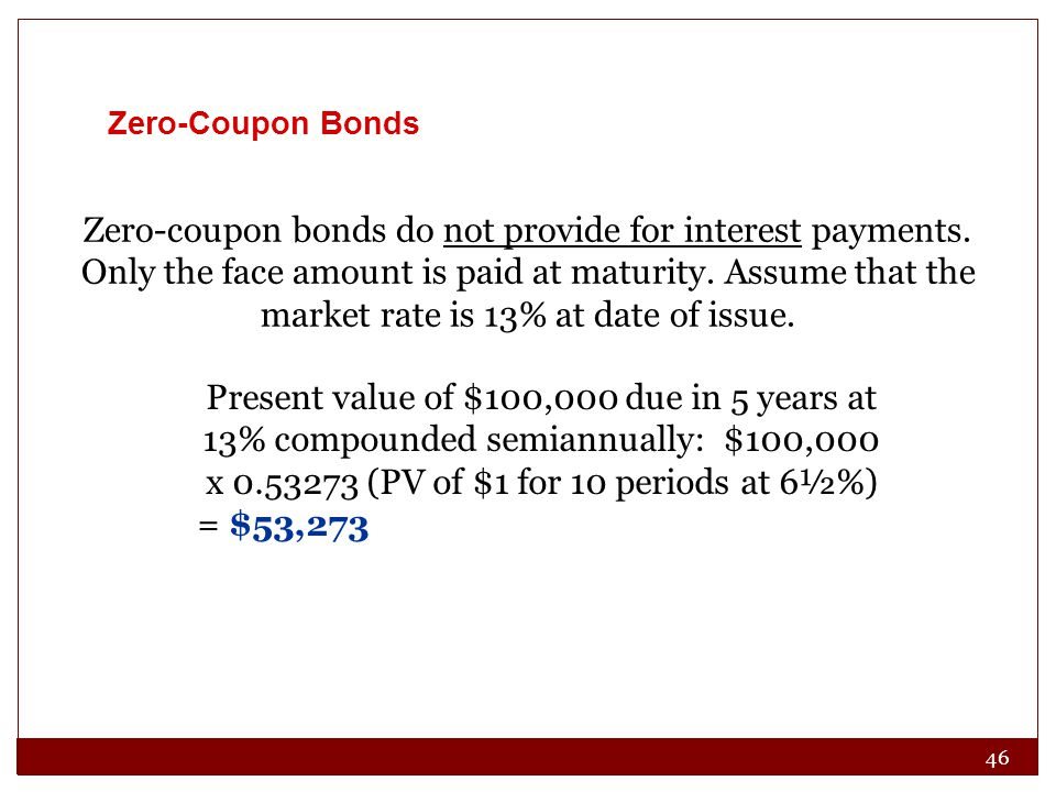 46 Zero-coupon bonds do not provide for interest payments. Only the face amount is paid at maturity. Assume that the market rate is 13% at date of iss