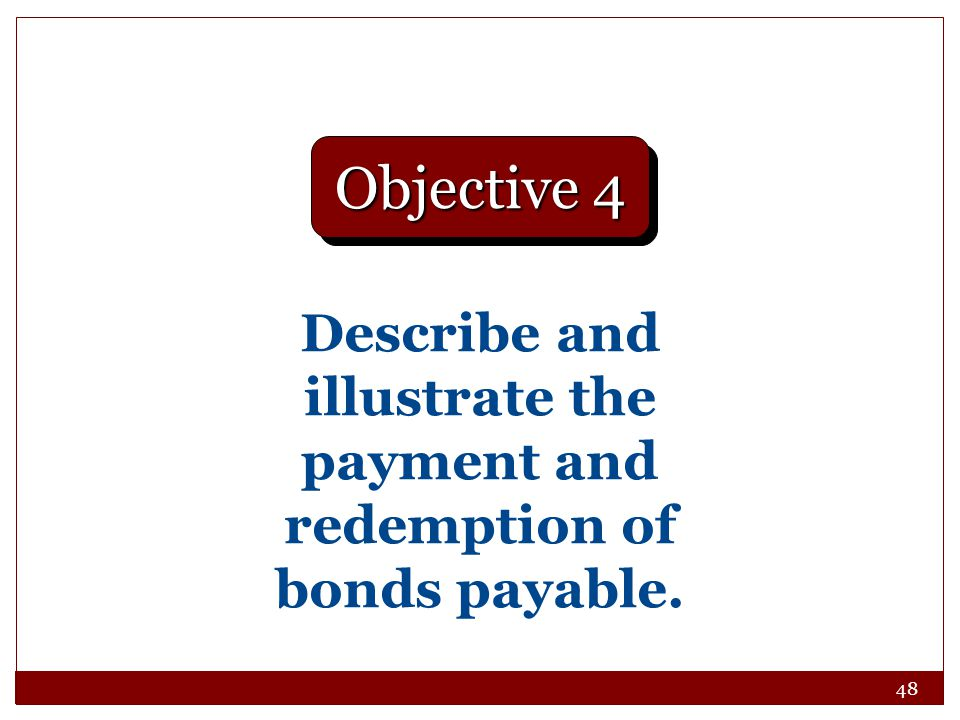 48 Describe and illustrate the payment and redemption of bonds payable. Objective 4