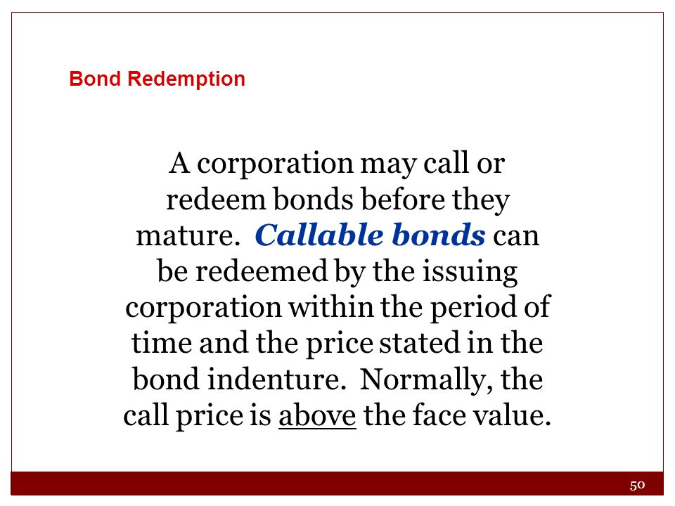 50 Bond Redemption A corporation may call or redeem bonds before they mature. Callable bonds can be redeemed by the issuing corporation within the per
