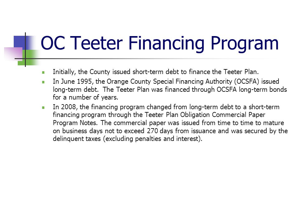 OC Teeter Financing Program Initially, the County issued short-term debt to finance the Teeter Plan. In June 1995, the Orange County Special Financing