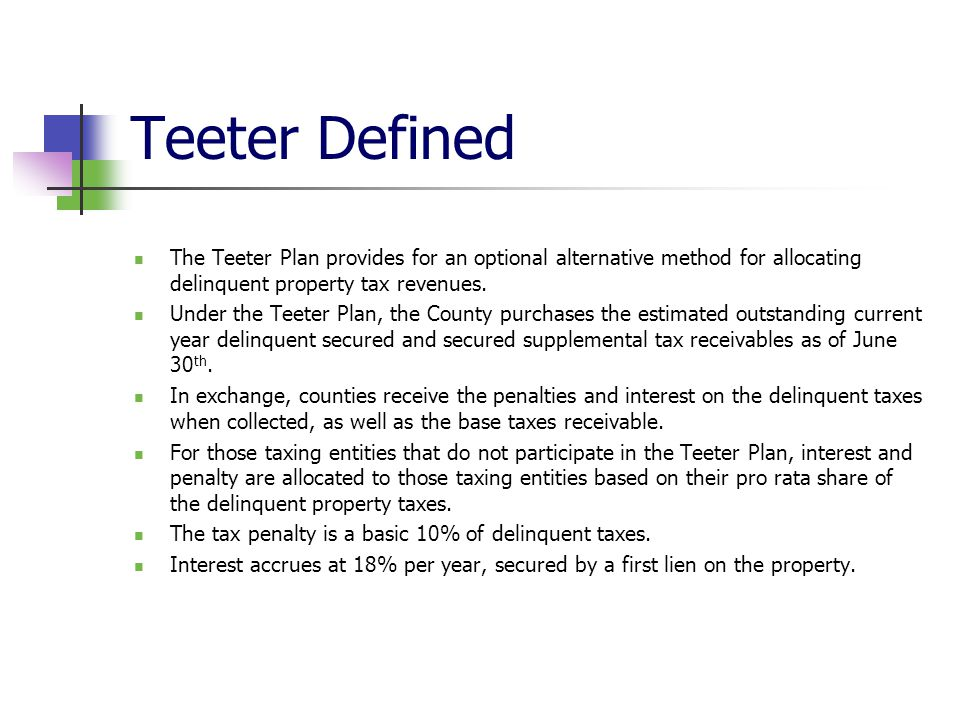 Teeter Defined The Teeter Plan provides for an optional alternative method for allocating delinquent property tax revenues. Under the Teeter Plan, the