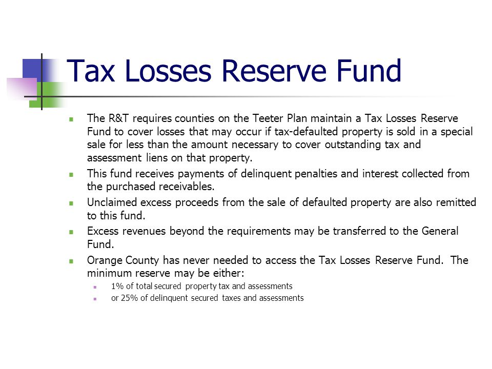 Tax Losses Reserve Fund The R&T requires counties on the Teeter Plan maintain a Tax Losses Reserve Fund to cover losses that may occur if tax-defaulte