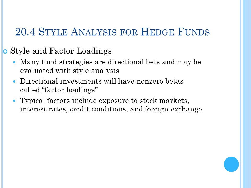 20.4 S TYLE A NALYSIS FOR H EDGE F UNDS Style and Factor Loadings Many fund strategies are directional bets and may be evaluated with style analysis Directional investments will have nonzero betas called factor loadings Typical factors include exposure to stock markets, interest rates, credit conditions, and foreign exchange