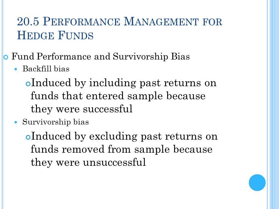 20.5 P ERFORMANCE M ANAGEMENT FOR H EDGE F UNDS Fund Performance and Survivorship Bias Backfill bias Induced by including past returns on funds that entered sample because they were successful Survivorship bias Induced by excluding past returns on funds removed from sample because they were unsuccessful