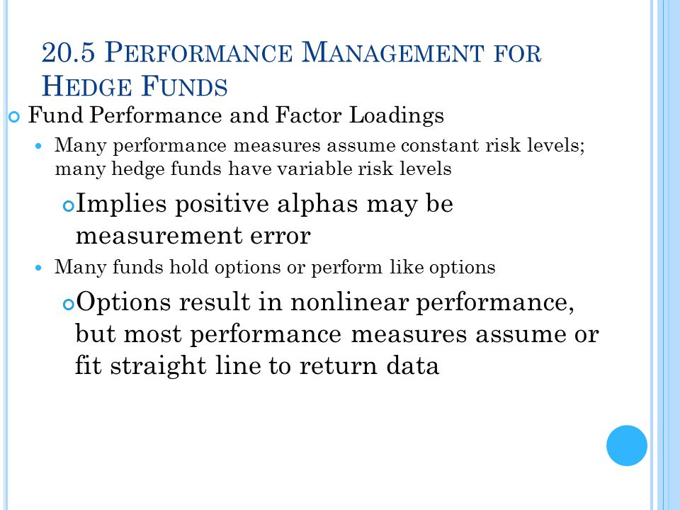 20.5 P ERFORMANCE M ANAGEMENT FOR H EDGE F UNDS Fund Performance and Factor Loadings Many performance measures assume constant risk levels; many hedge funds have variable risk levels Implies positive alphas may be measurement error Many funds hold options or perform like options Options result in nonlinear performance, but most performance measures assume or fit straight line to return data