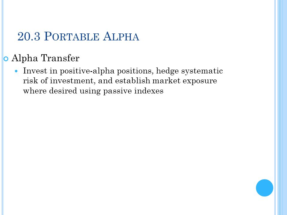 20.3 P ORTABLE A LPHA Alpha Transfer Invest in positive-alpha positions, hedge systematic risk of investment, and establish market exposure where desired using passive indexes