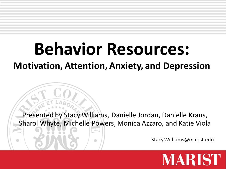Behavior Resources: Motivation, Attention, Anxiety, and Depression Presented by Stacy Williams, Danielle Jordan, Danielle Kraus, Sharol Whyte, Michelle Powers, Monica Azzaro, and Katie Viola Stacy.Williams@marist.edu
