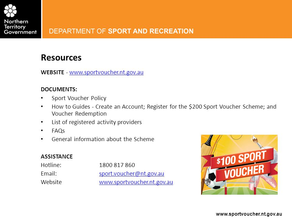 www.sportvoucher.nt.gov.au Resources WEBSITE - www.sportvoucher.nt.gov.auwww.sportvoucher.nt.gov.au DOCUMENTS: Sport Voucher Policy How to Guides - Create an Account; Register for the $200 Sport Voucher Scheme; and Voucher Redemption List of registered activity providers FAQs General information about the Scheme ASSISTANCE Hotline:1800 817 860 Email:sport.voucher@nt.gov.ausport.voucher@nt.gov.au Websitewww.sportvoucher.nt.gov.auwww.sportvoucher.nt.gov.au