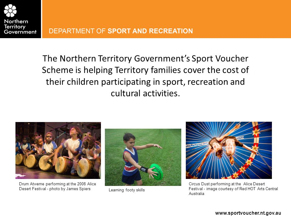 www.sportvoucher.nt.gov.au background On 10 April 2014, the Northern Territory Government announced an increase to the Sport Voucher Scheme (the Scheme) from $75 to $200 per year for every enrolled school aged child across the Northern Territory.