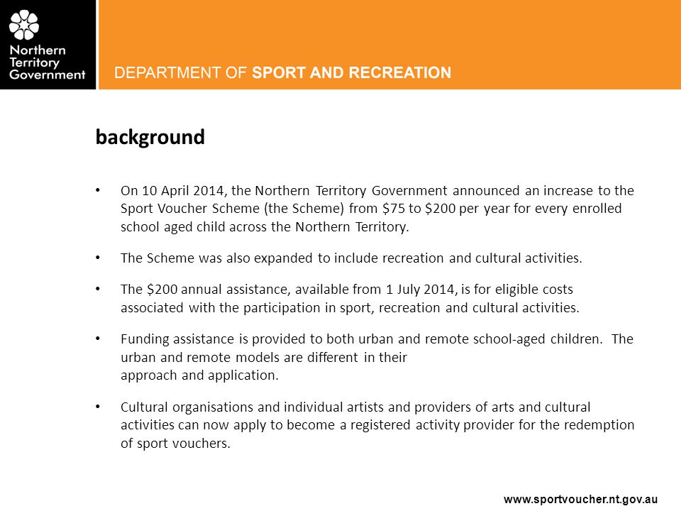 www.sportvoucher.nt.gov.au Opportunities for Sport, Recreation or Cultural Activity Providers Increased participation numbers Increased income stream Increased membership Wider community inclusion in your programs Expansion of existing and development of new programs Increased profile in the community and remote areas Opportunity to connect with Territory school-aged children and make a difference in the community Opportunity to mobilise your activity programs into remote schools