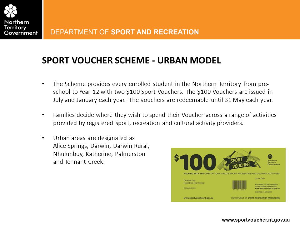 www.sportvoucher.nt.gov.au SPORT VOUCHER SCHEME - URBAN MODEL The Scheme provides every enrolled student in the Northern Territory from pre- school to Year 12 with two $100 Sport Vouchers.