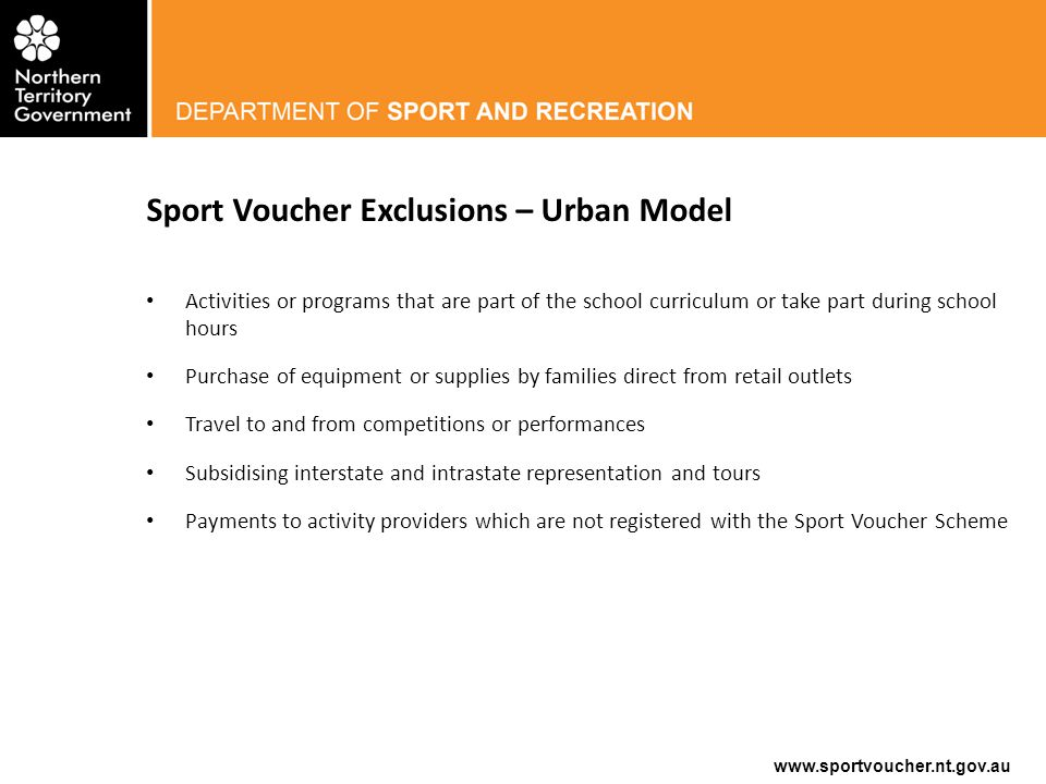 www.sportvoucher.nt.gov.au How to Register – Urban Model Application for registration is through the Department of Sport, Recreation and Racing online grant management system Grants-Tracker via www.sportvoucher.nt.gov.au.www.sportvoucher.nt.gov.au Familiarise yourself with the Sport Voucher Policy How to Guides are available on the website – 'How to Register for the $100 Sport Voucher Round' Guide – 'How to Create an Account' Guide Required to upload a copy of current Public Liability Insurance and confirm Working with Children Clearance Applications are assessed in a timely manner and you will receive email notification upon approval.