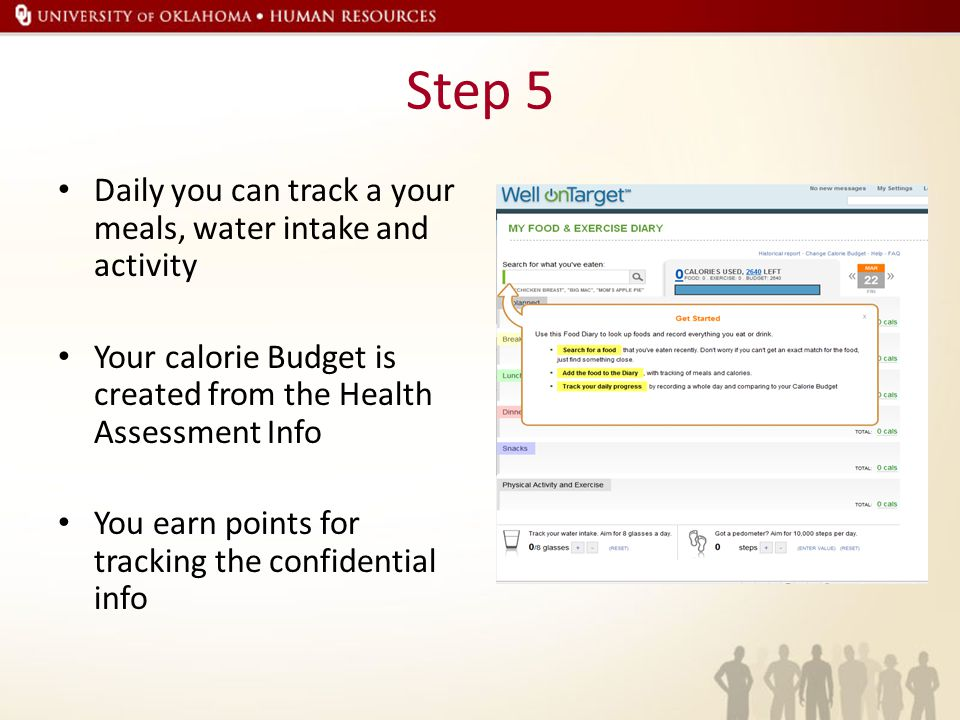 Step 5 Daily you can track a your meals, water intake and activity Your calorie Budget is created from the Health Assessment Info You earn points for tracking the confidential info