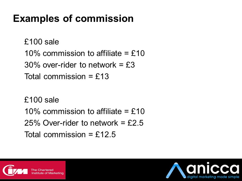 Examples of commission £100 sale 10% commission to affiliate = £10 30% over-rider to network = £3 Total commission = £13 £100 sale 10% commission to a