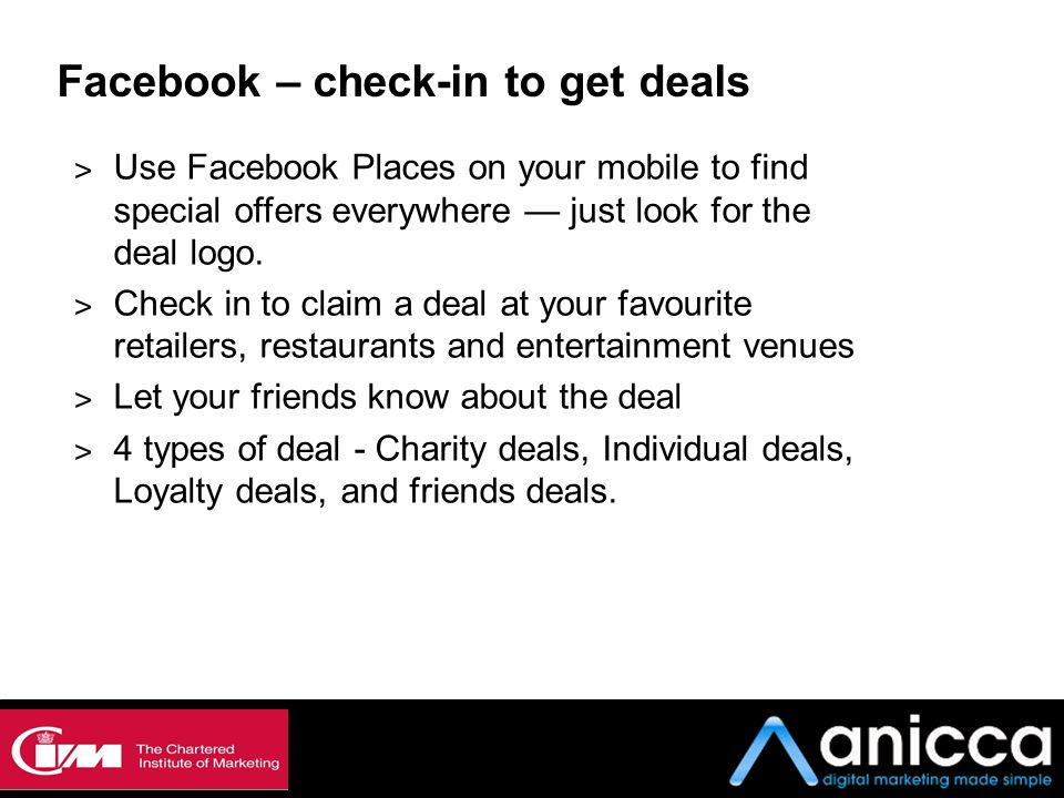 Facebook – check-in to get deals ˃ Use Facebook Places on your mobile to find special offers everywhere — just look for the deal logo. ˃ Check in to c