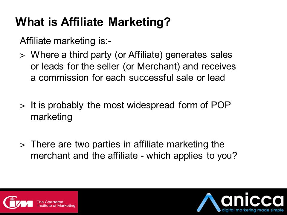 What is Affiliate Marketing? Affiliate marketing is:- ˃ Where a third party (or Affiliate) generates sales or leads for the seller (or Merchant) and r