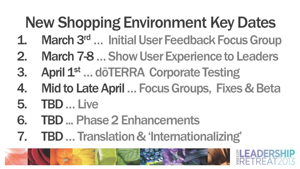 New Shopping Environment Key Dates 1.March 3 rd … Initial User Feedback Focus Group 2.March 7-8 … Show User Experience to Leaders 3.April 1 st … dōTERRA Corporate Testing 4.Mid to Late April … Focus Groups, Fixes & Beta 5.TBD … Live 6.TBD...