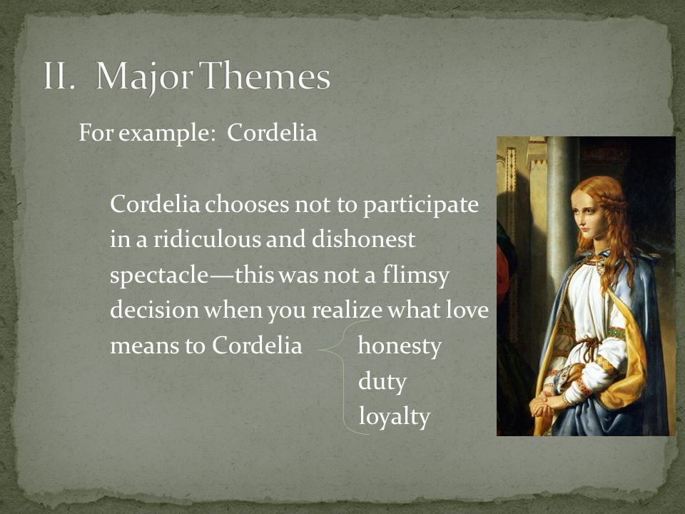 For example: Cordelia Cordelia chooses not to participate in a ridiculous and dishonest spectacle—this was not a flimsy decision when you realize what love means to Cordelia honesty duty loyalty