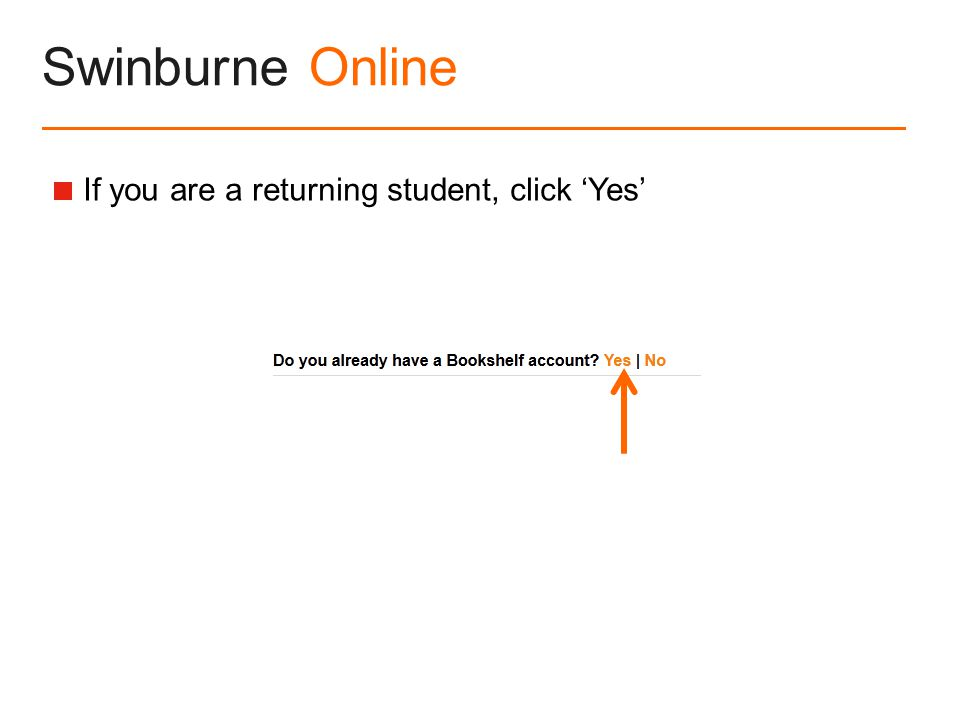 Swinburne Online  If you are a returning student, click 'Yes'