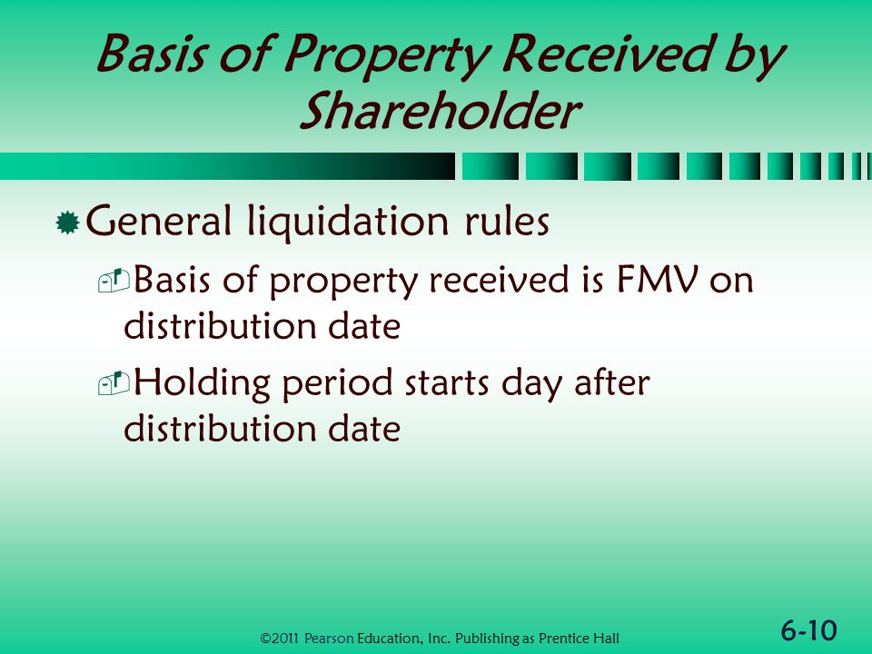 6-10 Basis of Property Received by Shareholder  General liquidation rules  Basis of property received is FMV on distribution date  Holding period starts day after distribution date ©2011 Pearson Education, Inc.