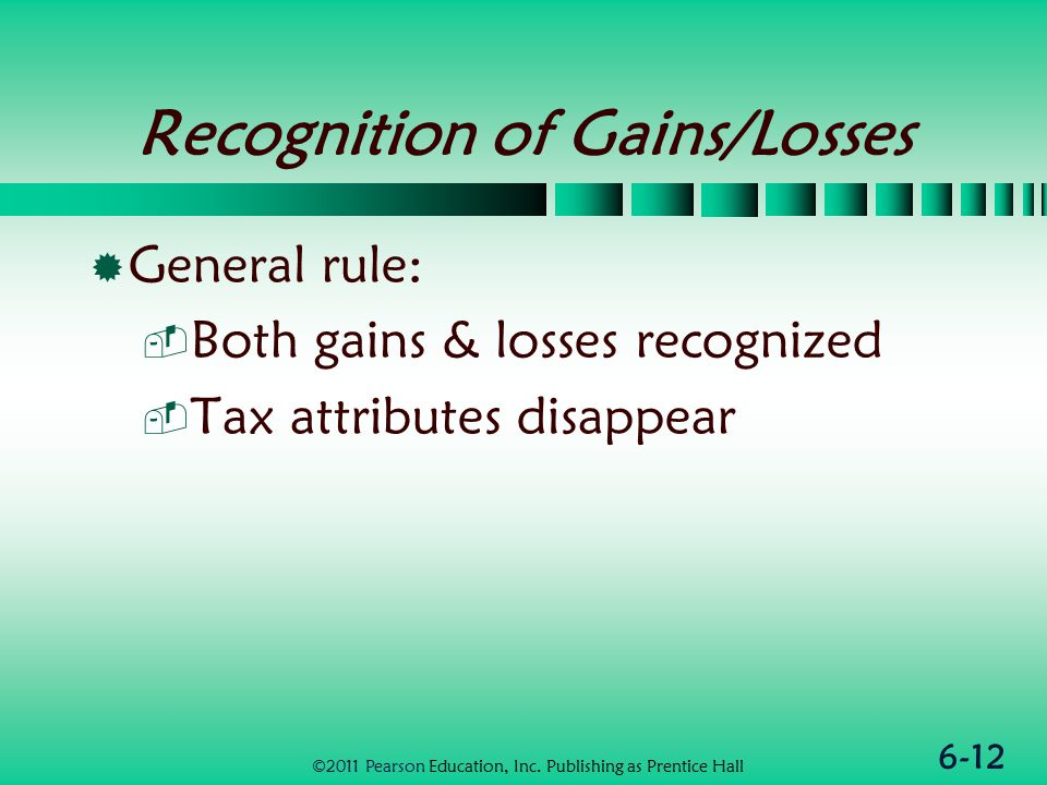 6-12 Recognition of Gains/Losses  General rule:  Both gains & losses recognized  Tax attributes disappear ©2011 Pearson Education, Inc.