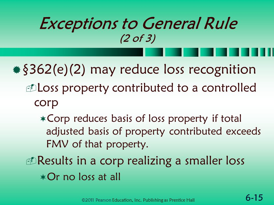 6-15 Exceptions to General Rule (2 of 3)  §362(e)(2) may reduce loss recognition  Loss property contributed to a controlled corp  Corp reduces basis of loss property if total adjusted basis of property contributed exceeds FMV of that property.