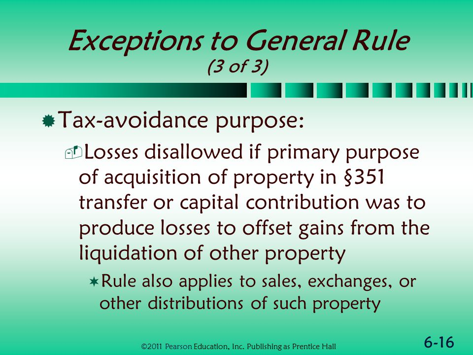 6-16 Exceptions to General Rule (3 of 3)  Tax-avoidance purpose:  Losses disallowed if primary purpose of acquisition of property in §351 transfer or capital contribution was to produce losses to offset gains from the liquidation of other property  Rule also applies to sales, exchanges, or other distributions of such property ©2011 Pearson Education, Inc.