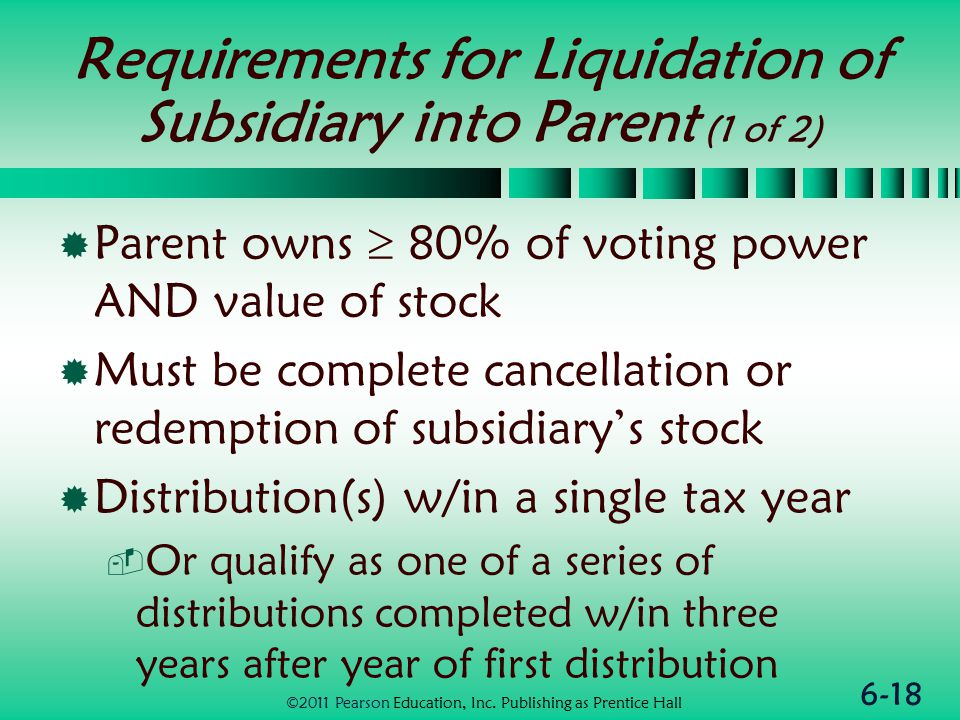 6-18 Requirements for Liquidation of Subsidiary into Parent (1 of 2)  Parent owns  80% of voting power AND value of stock  Must be complete cancellation or redemption of subsidiary's stock  Distribution(s) w/in a single tax year  Or qualify as one of a series of distributions completed w/in three years after year of first distribution ©2011 Pearson Education, Inc.
