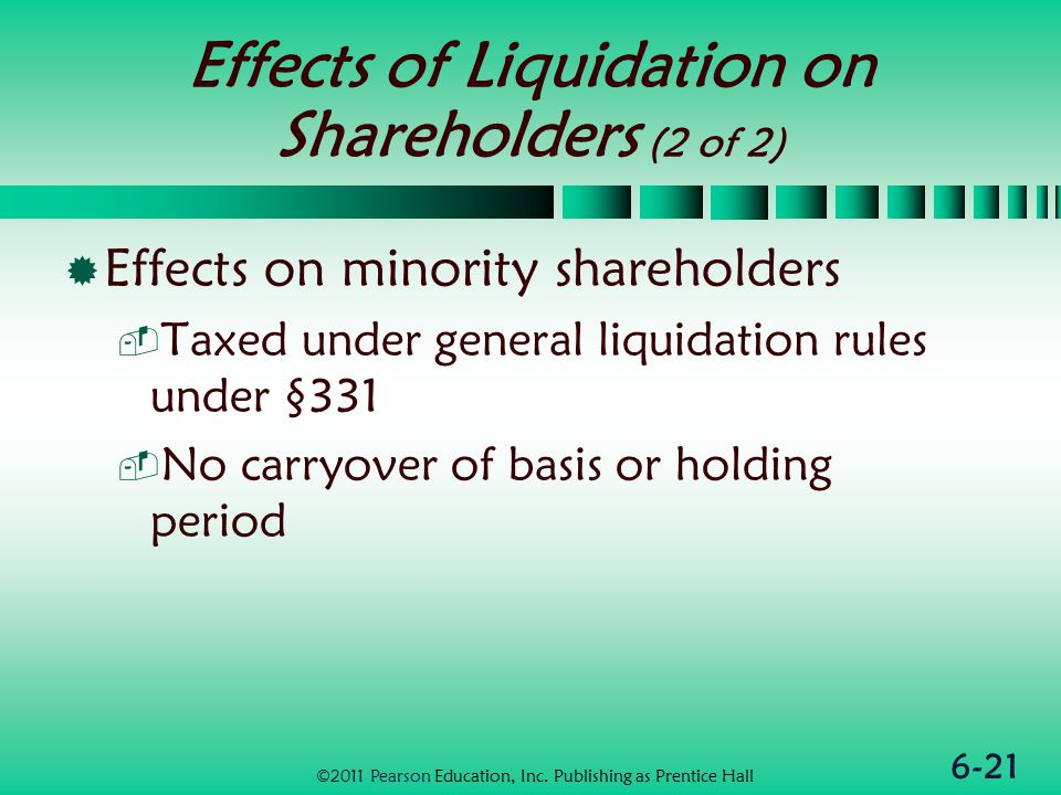 6-21 Effects of Liquidation on Shareholders (2 of 2)  Effects on minority shareholders  Taxed under general liquidation rules under §331  No carryover of basis or holding period ©2011 Pearson Education, Inc.